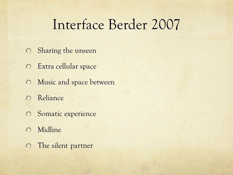 Interface Berder 2007 Sharing the unseen Extra cellular space Music and space between Reliance Somatic experience Midline The silent partner