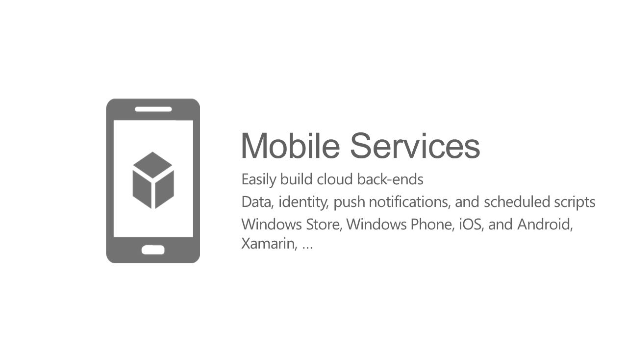 Mobile Services Easily build cloud back-ends Data, identity, push notifications, and scheduled scripts Windows Store, Windows Phone, iOS, and Android,