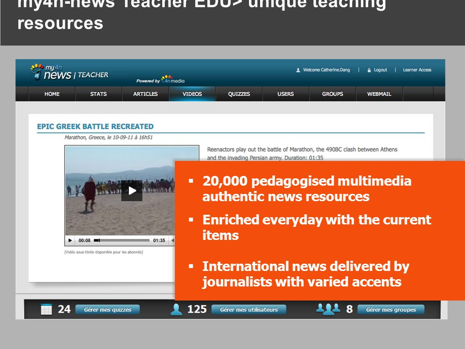 20,000 pedagogised multimedia authentic news resources  Enriched everyday with the current items  International news delivered by journalists with varied accents  20,000 pedagogised multimedia authentic news resources  Enriched everyday with the current items  International news delivered by journalists with varied accents my4n-news Teacher EDU> unique teaching resources