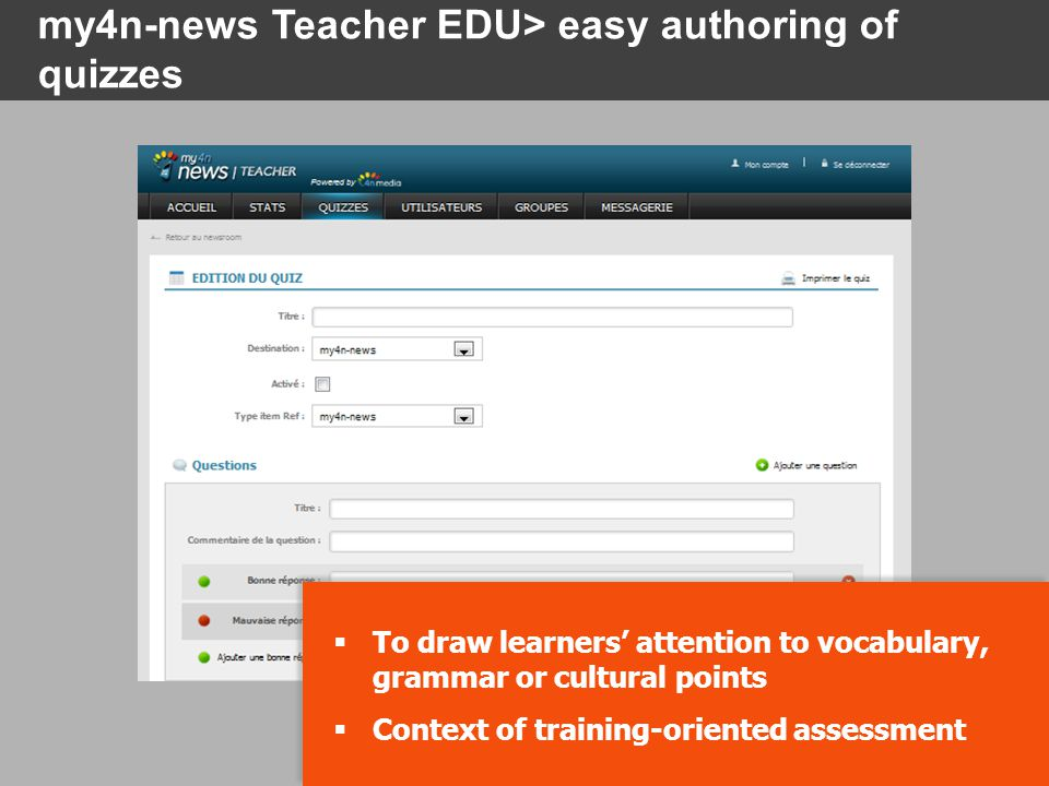  To draw learners' attention to vocabulary, grammar or cultural points  Context of training-oriented assessment  To draw learners' attention to vocabulary, grammar or cultural points  Context of training-oriented assessment my4n-news Teacher EDU> easy authoring of quizzes