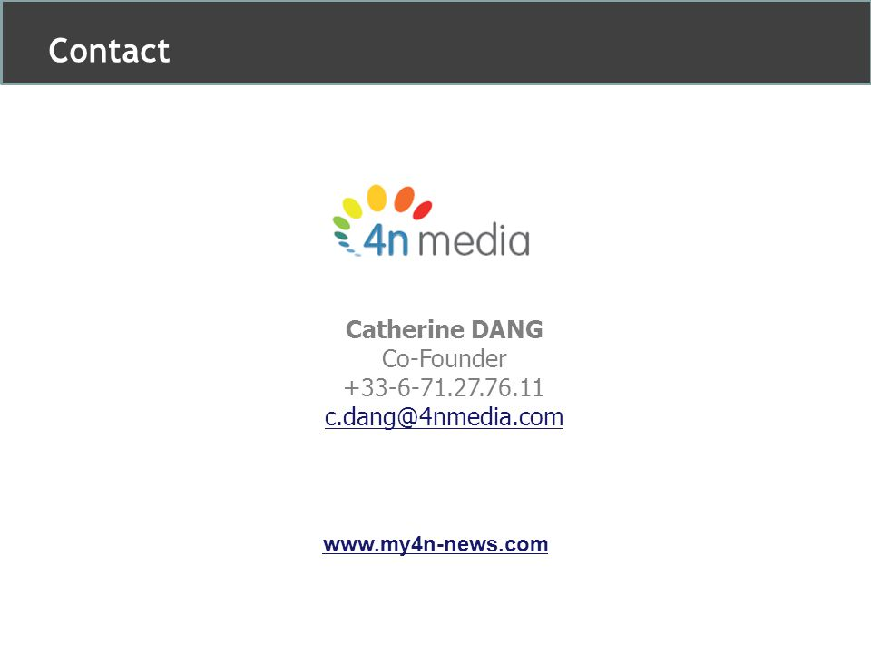 Catherine DANG Co-Founder +33-6-71.27.76.11 c.dang@4nmedia.com Contact www.my4n-news.com