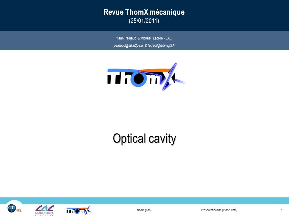 Name (Lab)Presentation title (Place, date) 1 IN2P3 Les deux infinis Optical cavity Revue ThomX mécanique (25/01/2011) Optical cavity Yann Peinaud & Mickael Lacroix (LAL) peinaud@lal.in2p3.fr & lacroix@lal.in2p3.fr