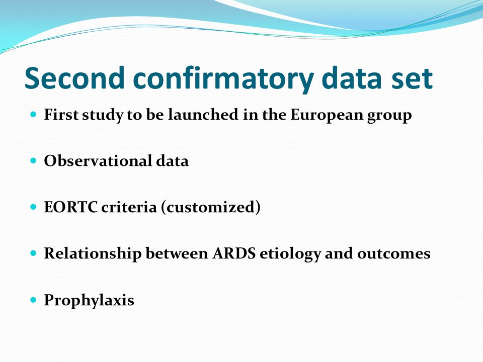 Second confirmatory data set First study to be launched in the European group Observational data EORTC criteria (customized) Relationship between ARDS etiology and outcomes Prophylaxis