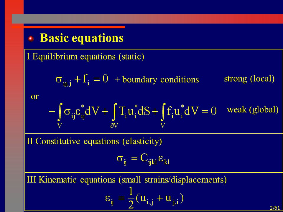 2/61 Basic equations or I Equilibrium equations (static) + boundary conditions strong (local) weak (global) II Constitutive equations (elasticity) III Kinematic equations (small strains/displacements)