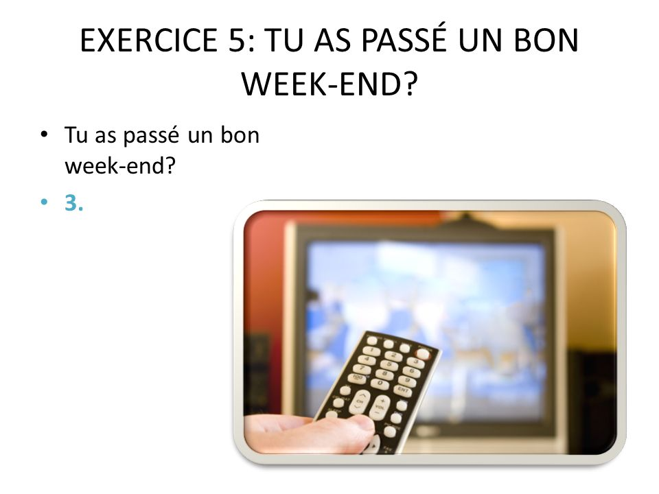 EXERCICE 5: TU AS PASSÉ UN BON WEEK-END Tu as passé un bon week-end 3.
