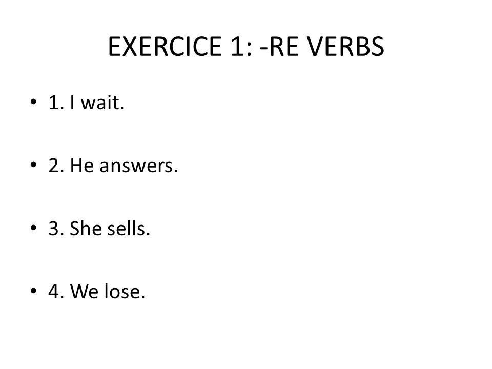 EXERCICE 1: -RE VERBS 1. I wait. 2. He answers. 3. She sells. 4. We lose.