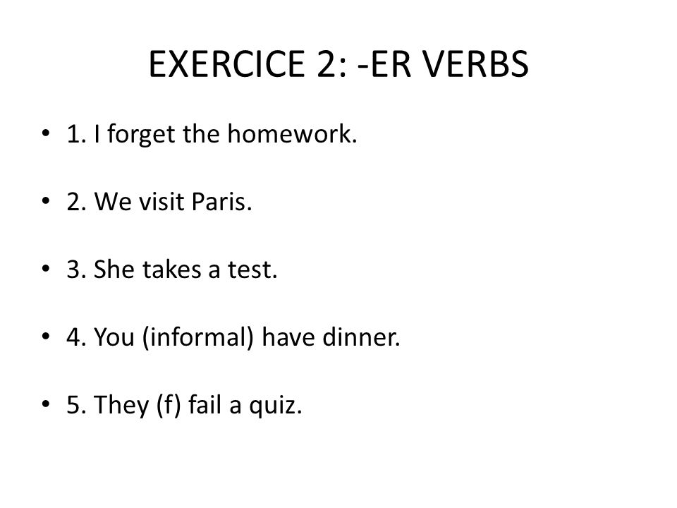 EXERCICE 2: -ER VERBS 1. I forget the homework. 2.