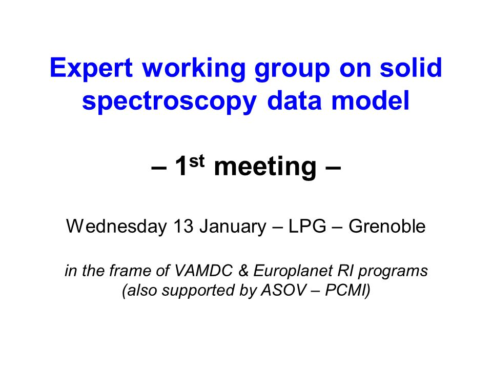 Expert working group on solid spectroscopy data model – 1 st meeting – Wednesday 13 January – LPG – Grenoble in the frame of VAMDC & Europlanet RI programs (also supported by ASOV – PCMI)