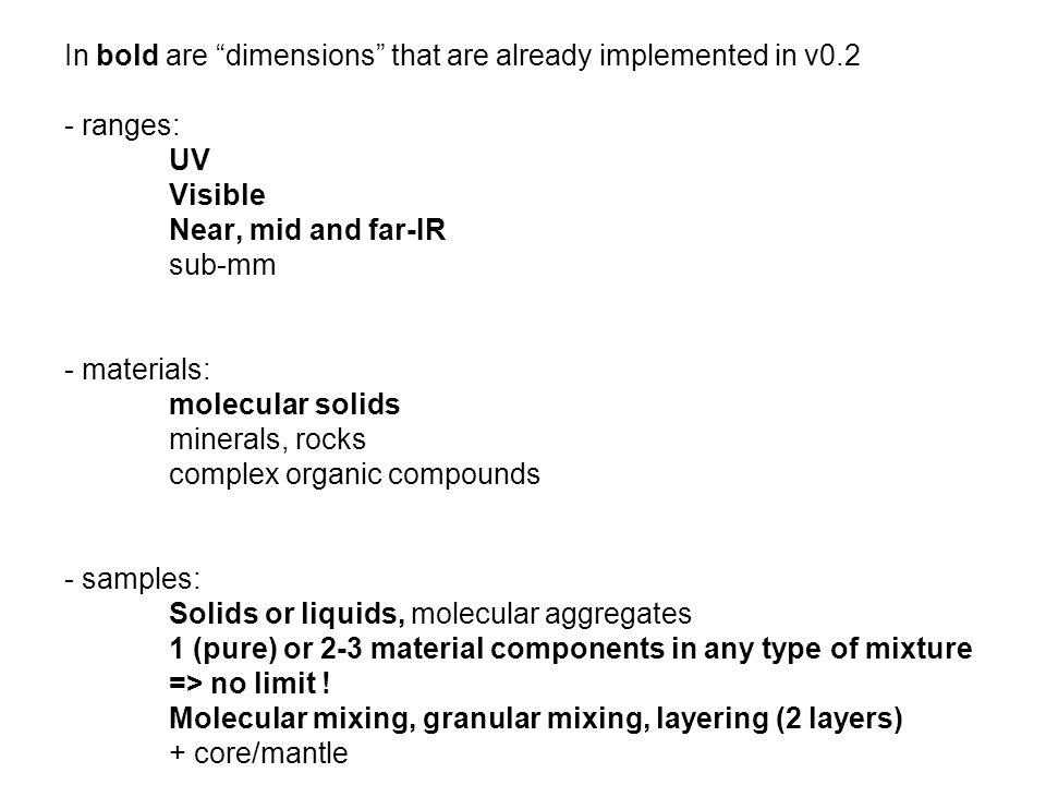 In bold are dimensions that are already implemented in v0.2 - ranges: UV Visible Near, mid and far-IR sub-mm - materials: molecular solids minerals, rocks complex organic compounds - samples: Solids or liquids, molecular aggregates 1 (pure) or 2-3 material components in any type of mixture => no limit .