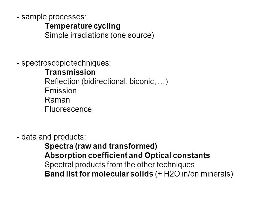 - sample processes: Temperature cycling Simple irradiations (one source) - spectroscopic techniques: Transmission Reflection (bidirectional, biconic, …) Emission Raman Fluorescence - data and products: Spectra (raw and transformed) Absorption coefficient and Optical constants Spectral products from the other techniques Band list for molecular solids (+ H2O in/on minerals)