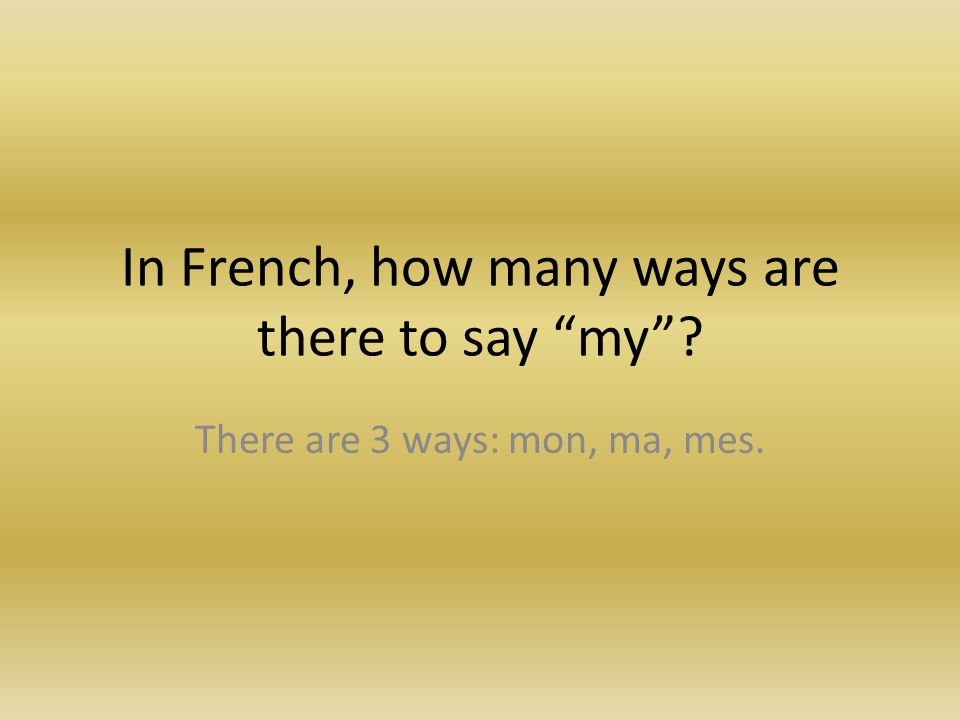 """In French, how many ways are there to say """"my""""? There are 3 ways: mon, ma, mes."""