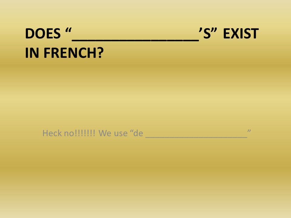 """DOES """"________________'S"""" EXIST IN FRENCH? Heck no!!!!!!! We use """"de _____________________"""""""