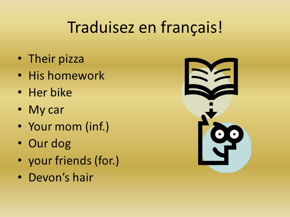 Traduisez en français! Their pizza His homework Her bike My car Your mom (inf.) Our dog your friends (for.) Devon's hair