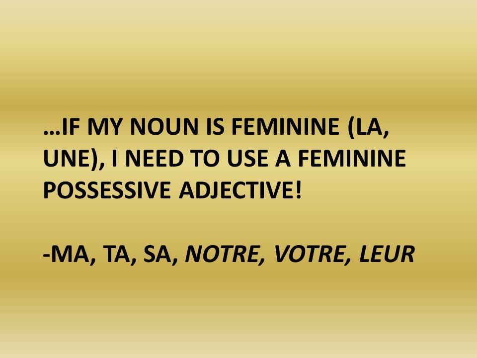 …IF MY NOUN IS FEMININE (LA, UNE), I NEED TO USE A FEMININE POSSESSIVE ADJECTIVE! -MA, TA, SA, NOTRE, VOTRE, LEUR