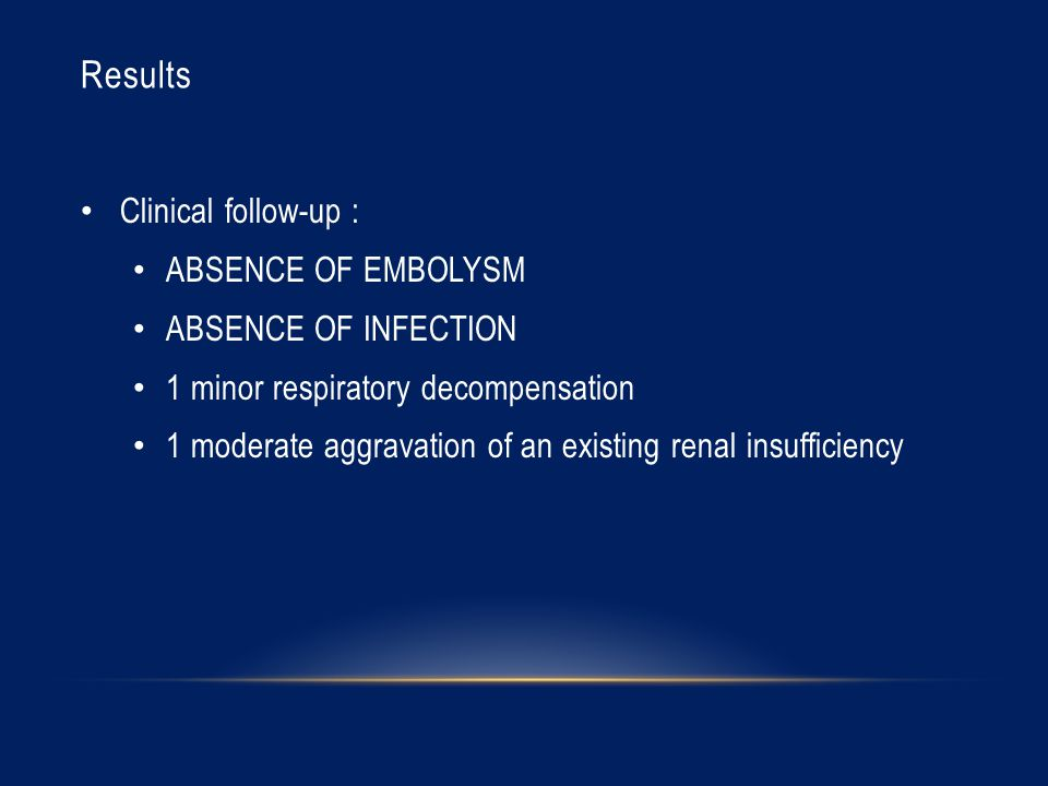 Results Clinical follow-up : ABSENCE OF EMBOLYSM ABSENCE OF INFECTION 1 minor respiratory decompensation 1 moderate aggravation of an existing renal insufficiency