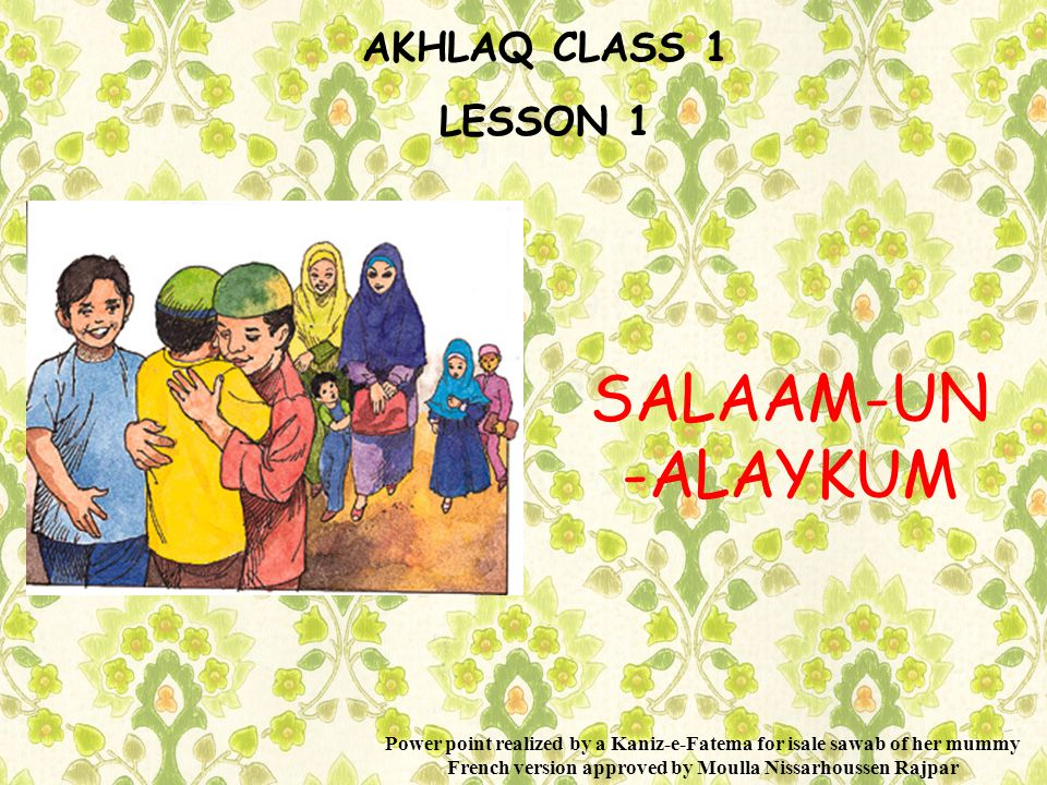 AKHLAQ CLASS 1 LESSON 1 SALAAM-UN -ALAYKUM Power point realized by a Kaniz-e-Fatema for isale sawab of her mummy French version approved by Moulla Nissarhoussen Rajpar