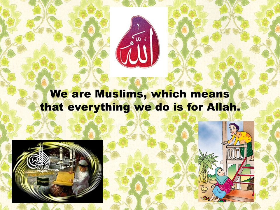 We are Muslims, which means that everything we do is for Allah.