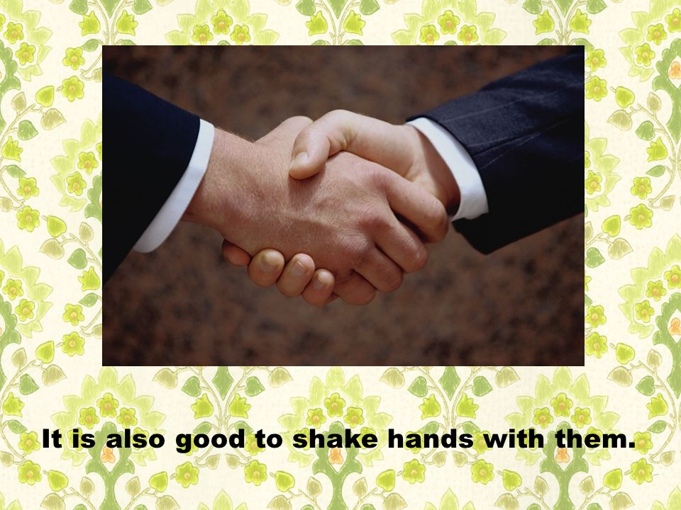 It is also good to shake hands with them.