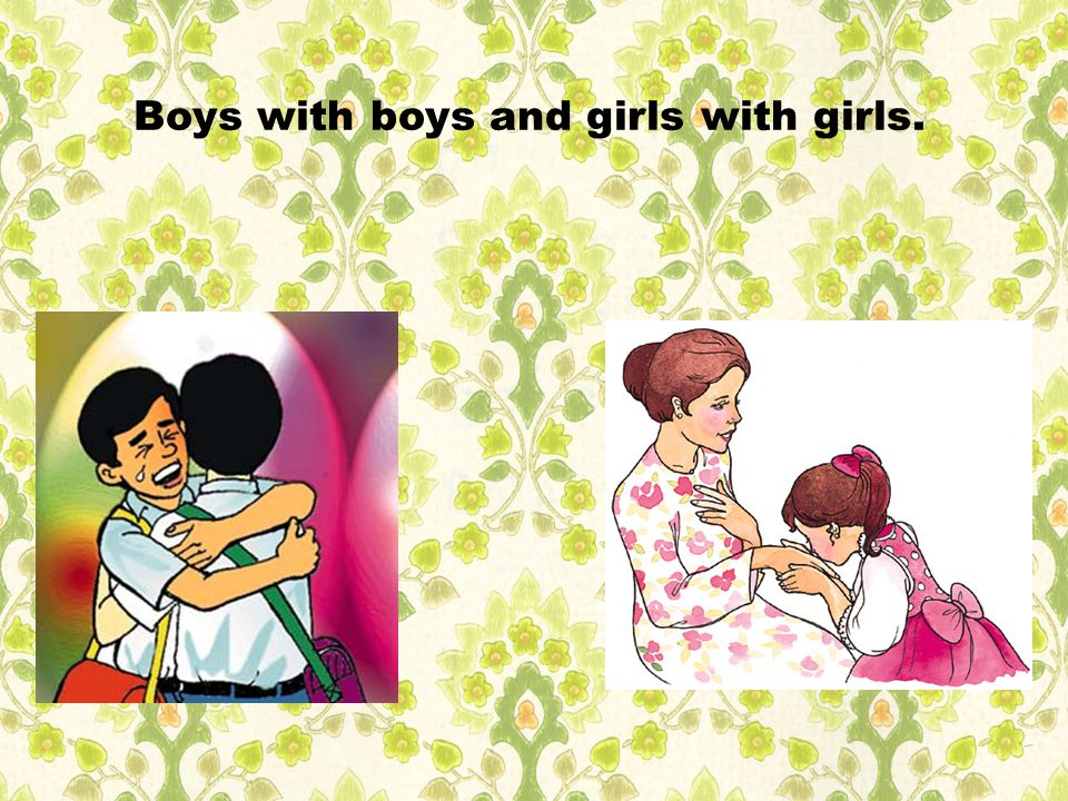 Boys with boys and girls with girls.