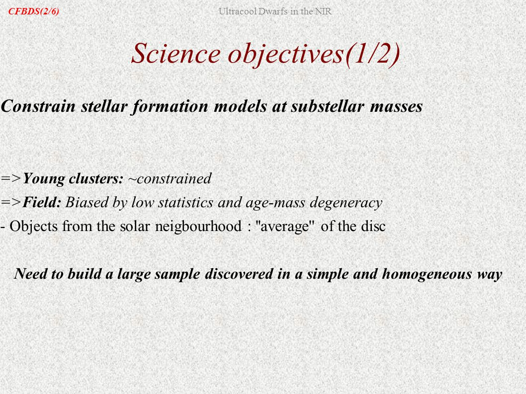 Science objectives(1/2) Constrain stellar formation models at substellar masses =>Young clusters: ~constrained =>Field: Biased by low statistics and age-mass degeneracy - Objects from the solar neigbourhood : average of the disc Need to build a large sample discovered in a simple and homogeneous way CFBDS(2/6)Ultracool Dwarfs in the NIR