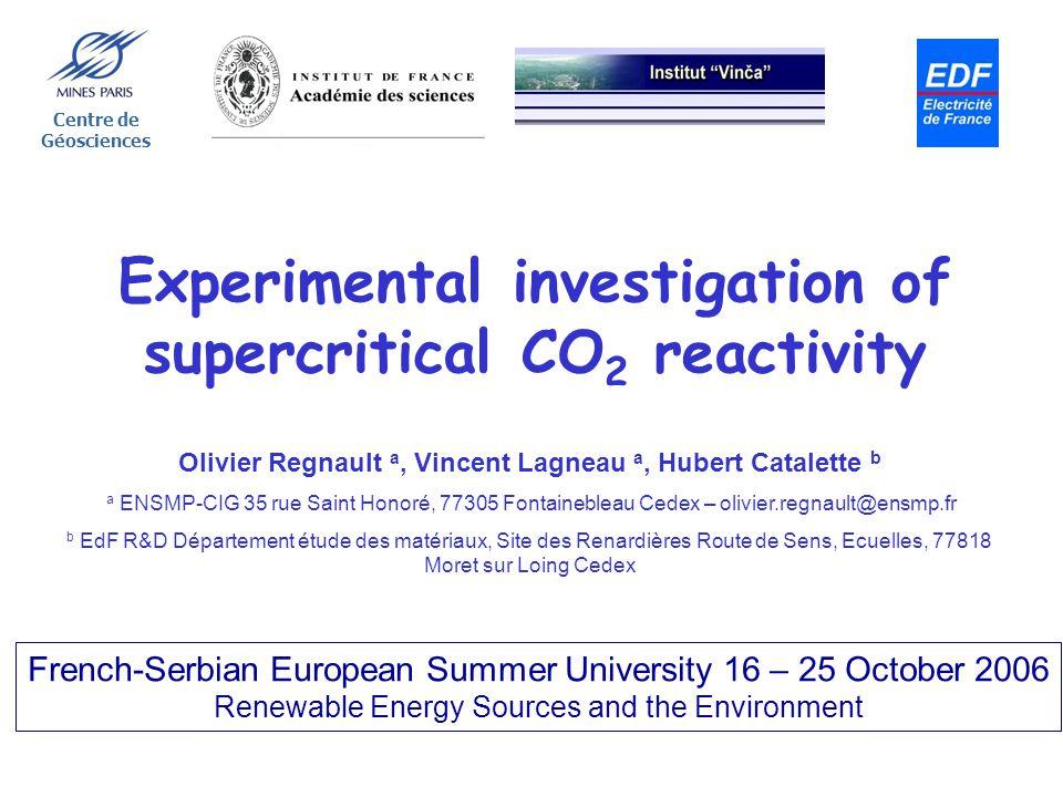 Experimental investigation of supercritical CO 2 reactivity Centre de Géosciences Olivier Regnault a, Vincent Lagneau a, Hubert Catalette b a ENSMP-CI