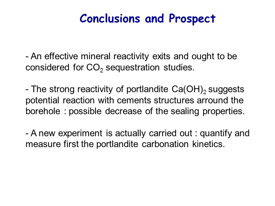Conclusions and Prospect - An effective mineral reactivity exits and ought to be considered for CO 2 sequestration studies. - The strong reactivity of