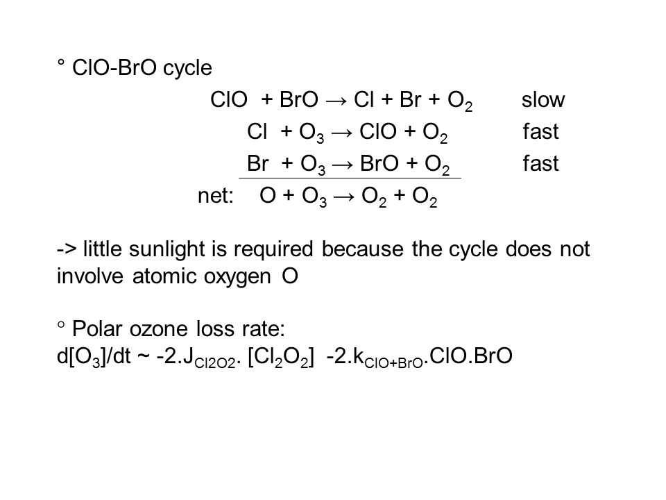 ° ClO-BrO cycle ClO + BrO → Cl + Br + O 2 slow Cl + O 3 → ClO + O 2 fast Br + O 3 → BrO + O 2 fast net: O + O 3 → O 2 + O 2 -> little sunlight is required because the cycle does not involve atomic oxygen O ° Polar ozone loss rate: d[O 3 ]/dt ~ -2.J Cl2O2.