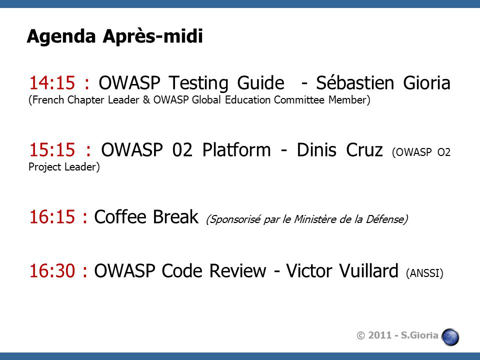 © 2011 - S.Gioria Agenda Après-midi 14:15 : OWASP Testing Guide - Sébastien Gioria (French Chapter Leader & OWASP Global Education Committee Member) 15:15 : OWASP 02 Platform - Dinis Cruz (OWASP O2 Project Leader) 16:15 : Coffee Break (Sponsorisé par le Ministère de la Défense) 16:30 : OWASP Code Review - Victor Vuillard (ANSSI)