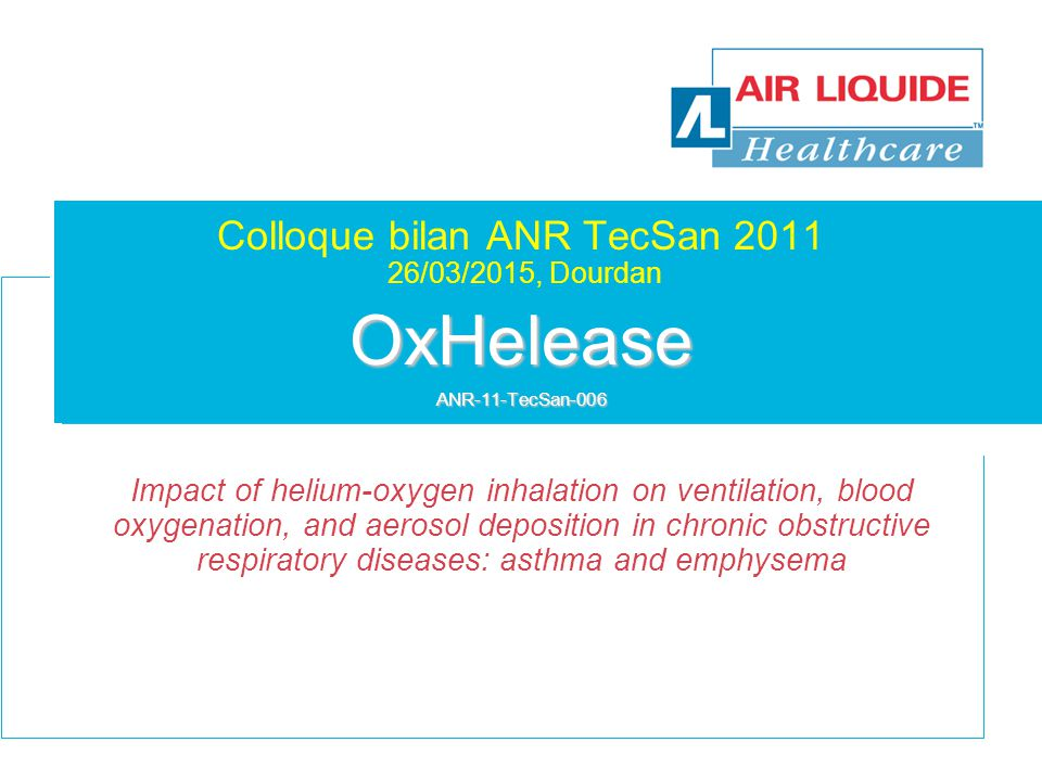 OxHelease ANR-11-TecSan-006 Colloque bilan ANR TecSan 2011 26/03/2015, Dourdan OxHelease ANR-11-TecSan-006 Impact of helium-oxygen inhalation on ventilation, blood oxygenation, and aerosol deposition in chronic obstructive respiratory diseases: asthma and emphysema