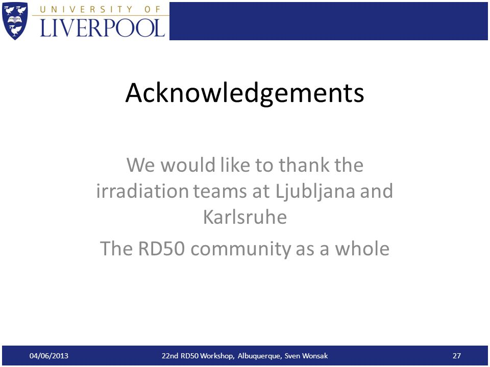 Acknowledgements We would like to thank the irradiation teams at Ljubljana and Karlsruhe The RD50 community as a whole 04/06/2013 22nd RD50 Workshop, Albuquerque, Sven Wonsak27