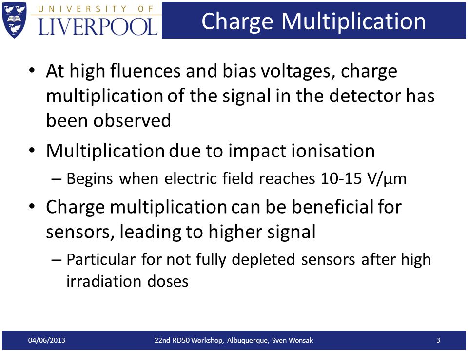 Charge Multiplication At high fluences and bias voltages, charge multiplication of the signal in the detector has been observed Multiplication due to impact ionisation – Begins when electric field reaches 10-15 V/μm Charge multiplication can be beneficial for sensors, leading to higher signal – Particular for not fully depleted sensors after high irradiation doses 04/06/2013 22nd RD50 Workshop, Albuquerque, Sven Wonsak3