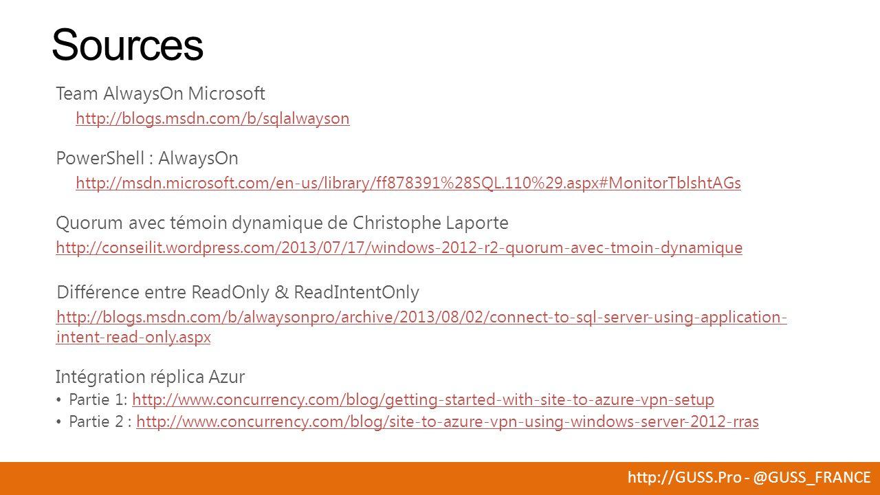 http://GUSS.Pro - @GUSS_FRANCE Sources Team AlwaysOn Microsoft http://blogs.msdn.com/b/sqlalwayson PowerShell : AlwaysOn http://msdn.microsoft.com/en-us/library/ff878391%28SQL.110%29.aspx#MonitorTblshtAGs Quorum avec témoin dynamique de Christophe Laporte http://conseilit.wordpress.com/2013/07/17/windows-2012-r2-quorum-avec-tmoin-dynamique Différence entre ReadOnly & ReadIntentOnly http://blogs.msdn.com/b/alwaysonpro/archive/2013/08/02/connect-to-sql-server-using-application- intent-read-only.aspx Intégration réplica Azur Partie 1: http://www.concurrency.com/blog/getting-started-with-site-to-azure-vpn-setuphttp://www.concurrency.com/blog/getting-started-with-site-to-azure-vpn-setup Partie 2 : http://www.concurrency.com/blog/site-to-azure-vpn-using-windows-server-2012-rrashttp://www.concurrency.com/blog/site-to-azure-vpn-using-windows-server-2012-rras
