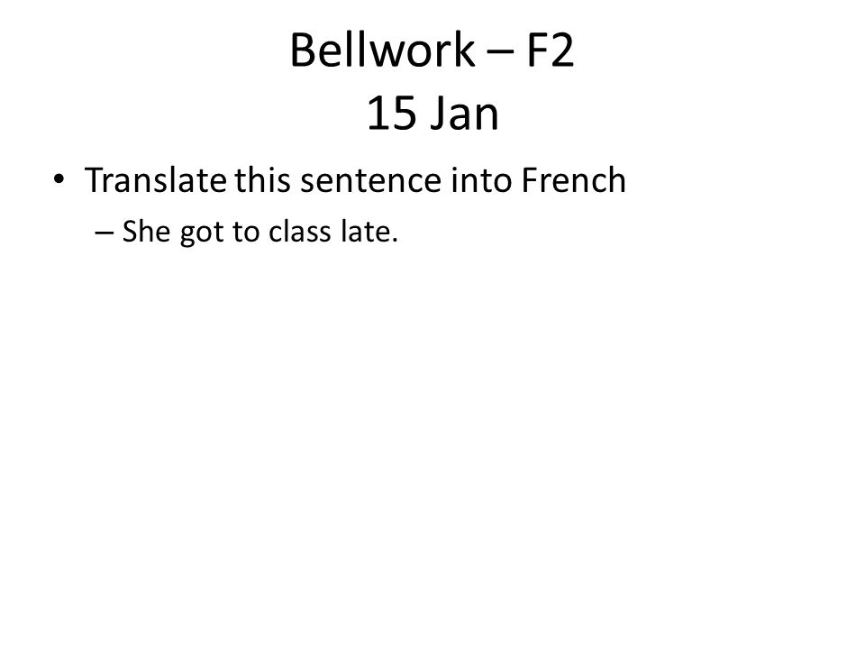 Bellwork – F2 15 Jan Translate this sentence into French – She got to class late.