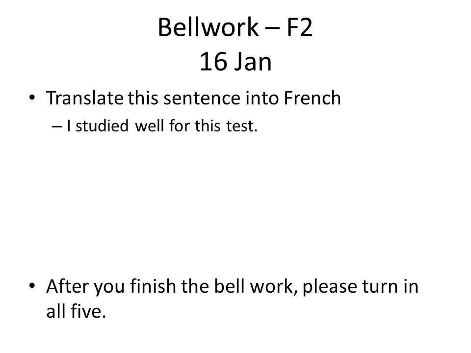 Bellwork – F2 16 Jan Translate this sentence into French – I studied well for this test.