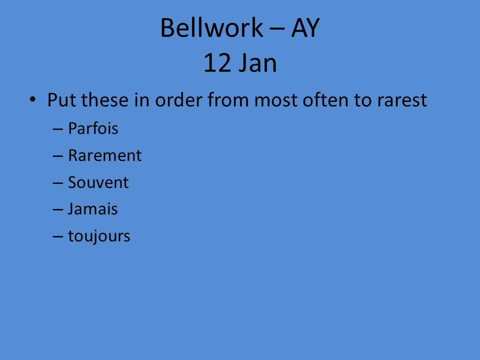 Bellwork – AY 12 Jan Put these in order from most often to rarest – Parfois – Rarement – Souvent – Jamais – toujours