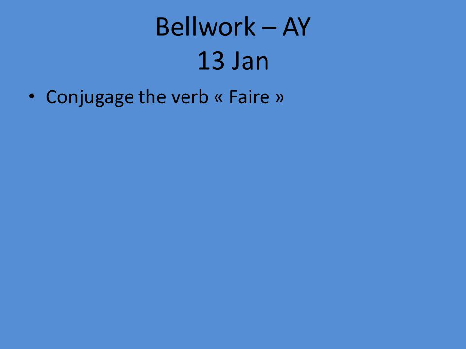 Bellwork – AY 13 Jan Conjugage the verb « Faire »