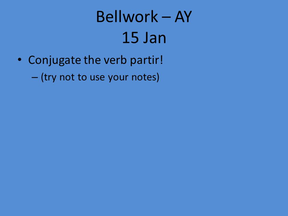 Bellwork – AY 15 Jan Conjugate the verb partir! – (try not to use your notes)