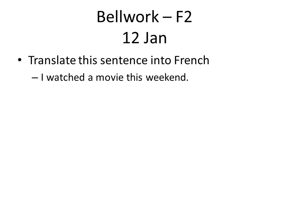 Bellwork – F2 12 Jan Translate this sentence into French – I watched a movie this weekend.