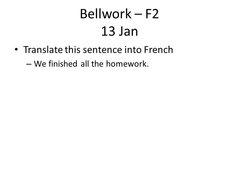 Bellwork – F2 13 Jan Translate this sentence into French – We finished all the homework.
