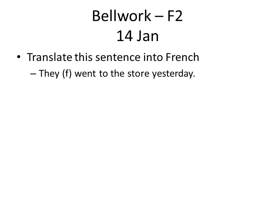 Bellwork – F2 14 Jan Translate this sentence into French – They (f) went to the store yesterday.
