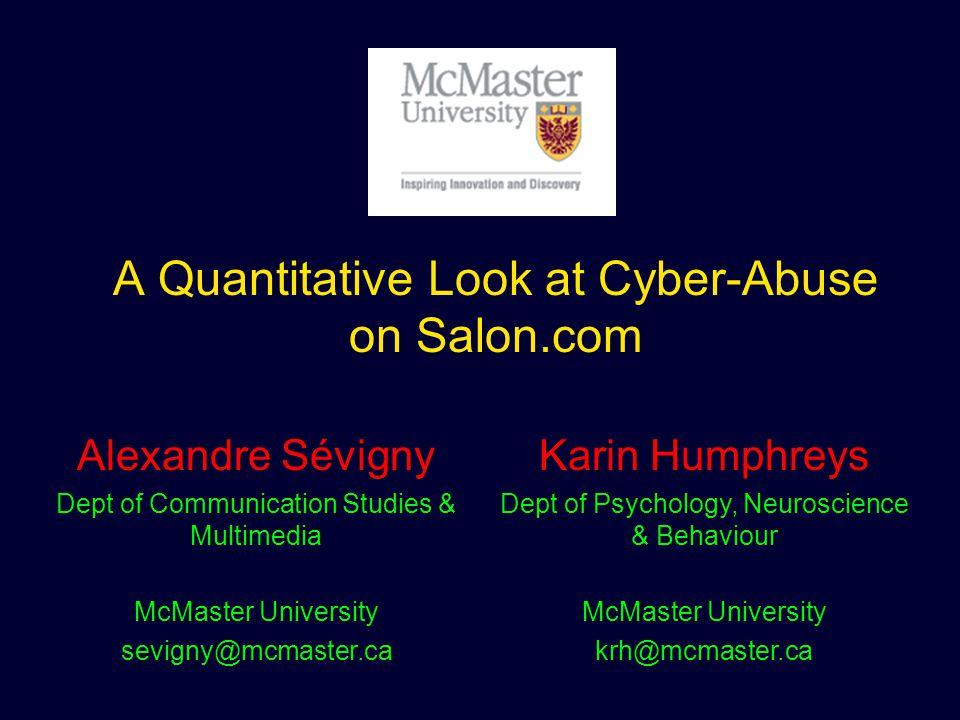 A Quantitative Look at Cyber-Abuse on Salon.com Alexandre Sévigny Dept of Communication Studies & Multimedia McMaster University sevigny@mcmaster.ca Karin Humphreys Dept of Psychology, Neuroscience & Behaviour McMaster University krh@mcmaster.ca