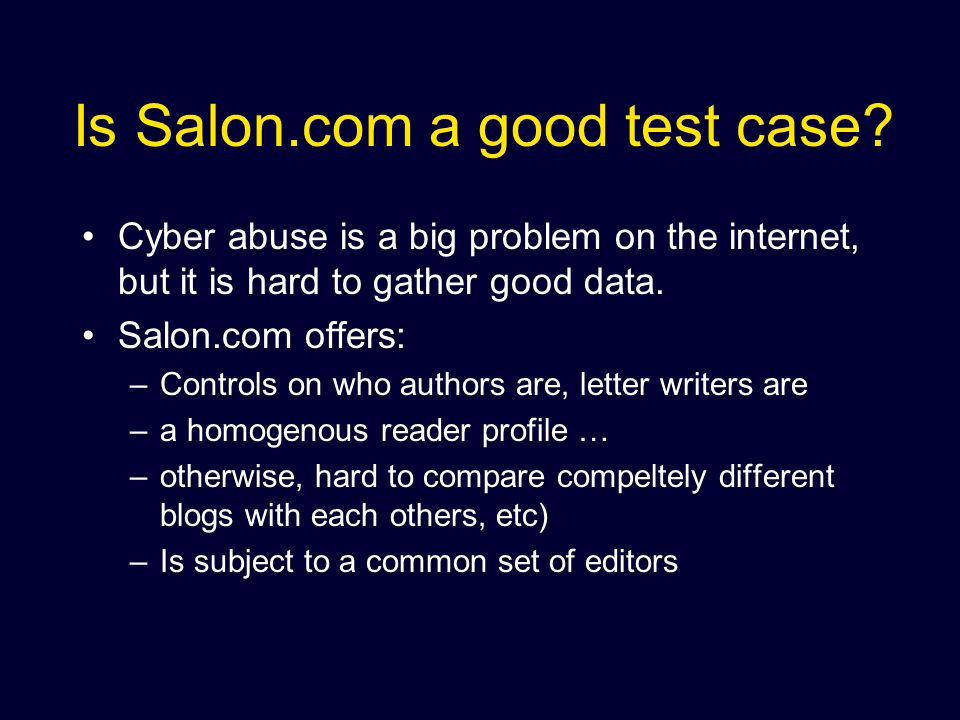 Research Origins Salon.com - an online current affairs magazine, the first of its kind Salon.com tried an experiment - allow uncensored anonymous letters commenting on the articles The letter section got nasty and we called to quantitatively look at the letters.