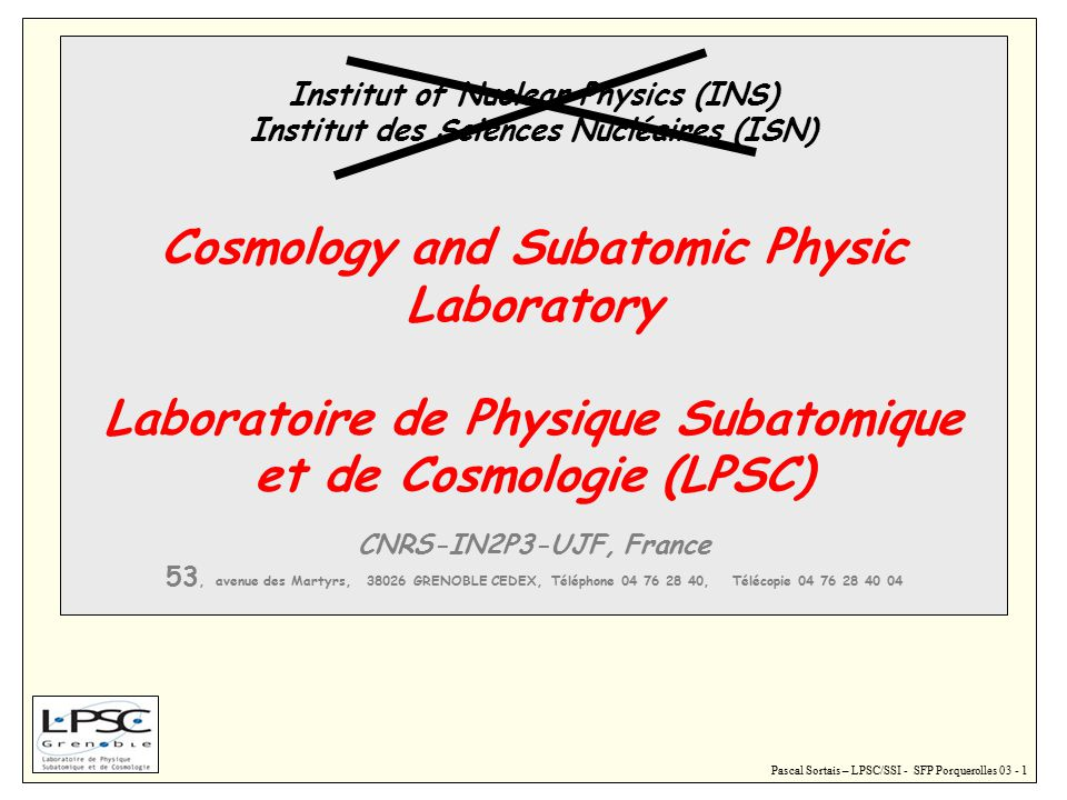 Pascal Sortais – LPSC/SSI - SFP Porquerolles 03 - 1 Institut of Nuclear Physics (INS) Institut des Sciences Nucléaires (ISN) Cosmology and Subatomic Physic Laboratory Laboratoire de Physique Subatomique et de Cosmologie (LPSC) CNRS-IN2P3-UJF, France 53, avenue des Martyrs, 38026 GRENOBLE CEDEX, Téléphone 04 76 28 40, Télécopie 04 76 28 40 04