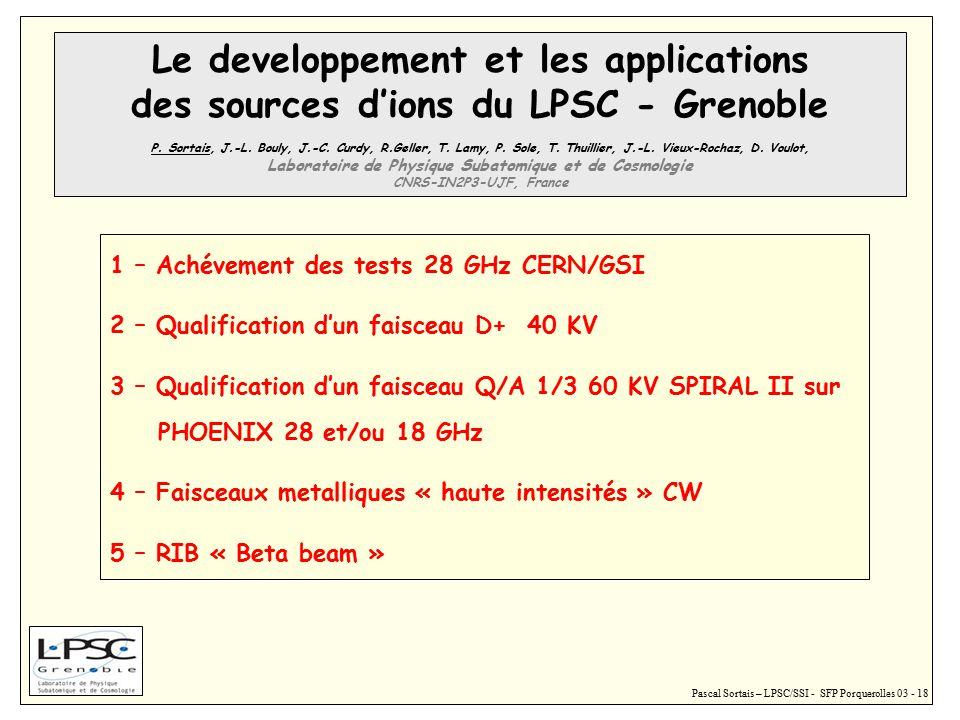 Pascal Sortais – LPSC/SSI - SFP Porquerolles 03 - 18 1 – Achévement des tests 28 GHz CERN/GSI 2 – Qualification d'un faisceau D+ 40 KV 3 – Qualification d'un faisceau Q/A 1/3 60 KV SPIRAL II sur PHOENIX 28 et/ou 18 GHz 4 – Faisceaux metalliques « haute intensités » CW 5 – RIB « Beta beam » Le developpement et les applications des sources d'ions du LPSC - Grenoble P.
