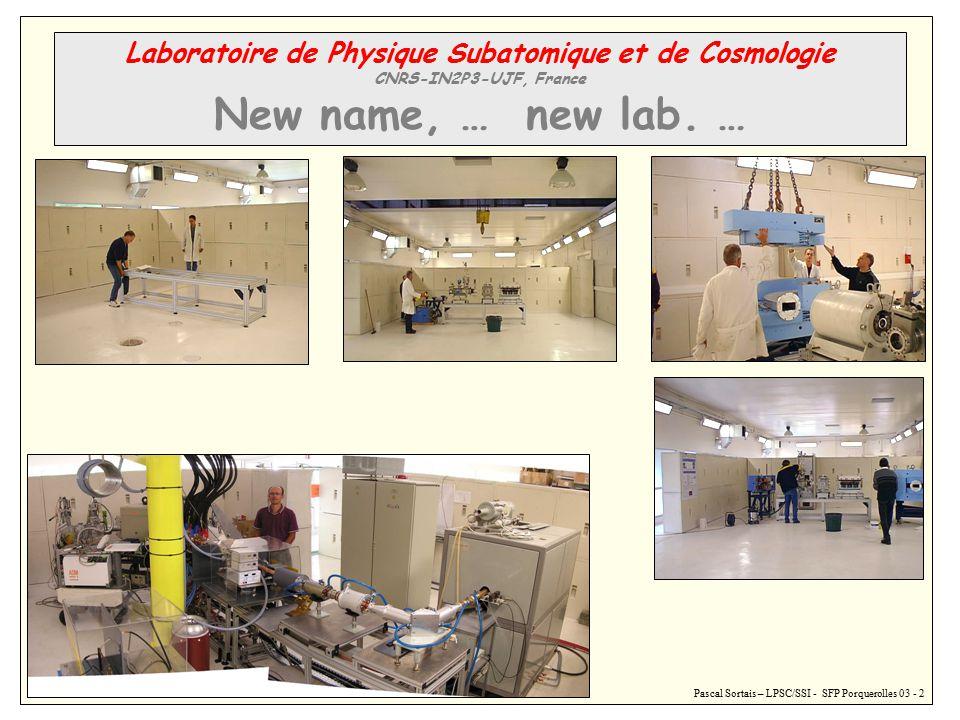 Pascal Sortais – LPSC/SSI - SFP Porquerolles 03 - 2 Laboratoire de Physique Subatomique et de Cosmologie CNRS-IN2P3-UJF, France New name, … new lab.