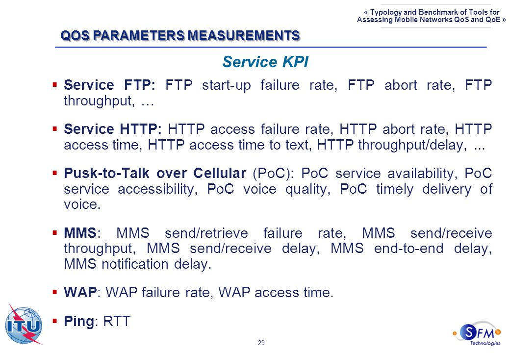 29 « Typology and Benchmark of Tools for Assessing Mobile Networks QoS and QoE »  Service FTP: FTP start-up failure rate, FTP abort rate, FTP throughput, …  Service HTTP: HTTP access failure rate, HTTP abort rate, HTTP access time, HTTP access time to text, HTTP throughput/delay,...