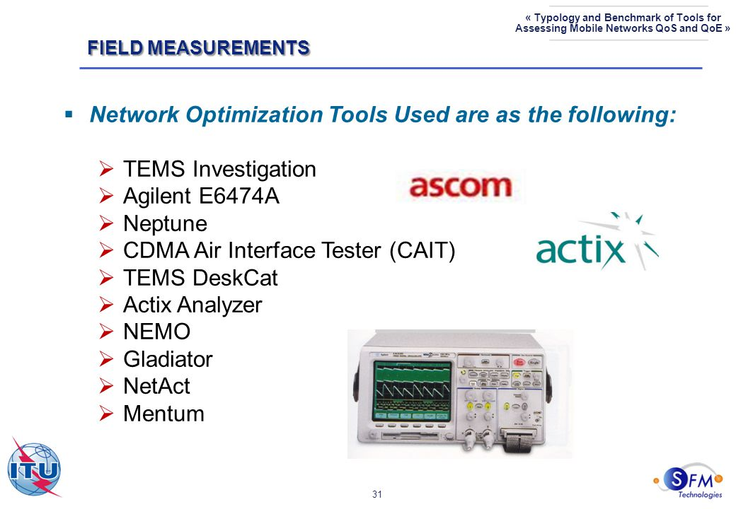 31 « Typology and Benchmark of Tools for Assessing Mobile Networks QoS and QoE »  Network Optimization Tools Used are as the following:  TEMS Investigation  Agilent E6474A  Neptune  CDMA Air Interface Tester (CAIT)  TEMS DeskCat  Actix Analyzer  NEMO  Gladiator  NetAct  Mentum FIELD MEASUREMENTS