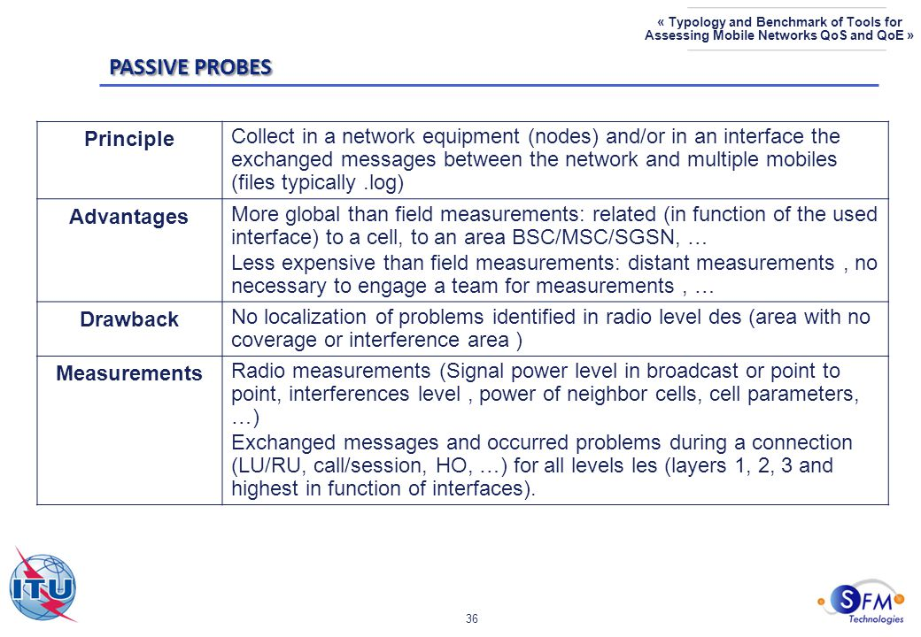 36 « Typology and Benchmark of Tools for Assessing Mobile Networks QoS and QoE » Principle Collect in a network equipment (nodes) and/or in an interface the exchanged messages between the network and multiple mobiles (files typically.log) Advantages More global than field measurements: related (in function of the used interface) to a cell, to an area BSC/MSC/SGSN, … Less expensive than field measurements: distant measurements, no necessary to engage a team for measurements, … Drawback No localization of problems identified in radio level des (area with no coverage or interference area ) Measurements Radio measurements (Signal power level in broadcast or point to point, interferences level, power of neighbor cells, cell parameters, …) Exchanged messages and occurred problems during a connection (LU/RU, call/session, HO, …) for all levels les (layers 1, 2, 3 and highest in function of interfaces).