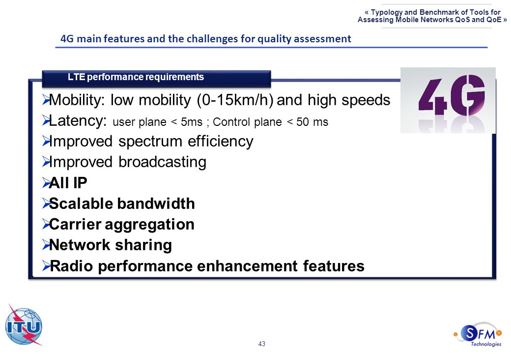 43 « Typology and Benchmark of Tools for Assessing Mobile Networks QoS and QoE »  Mobility: low mobility (0-15km/h) and high speeds  Latency: user plane < 5ms ; Control plane < 50 ms  Improved spectrum efficiency  Improved broadcasting  All IP  Scalable bandwidth  Carrier aggregation  Network sharing  Radio performance enhancement features 4G main features and the challenges for quality assessment LTE performance requirements