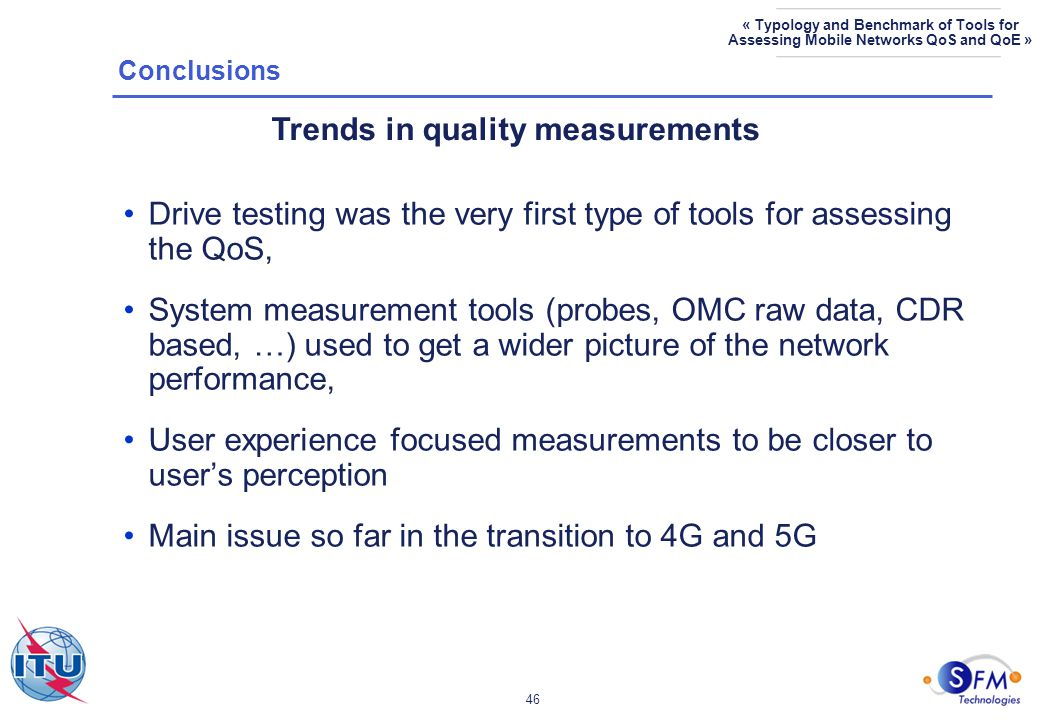 46 « Typology and Benchmark of Tools for Assessing Mobile Networks QoS and QoE » Drive testing was the very first type of tools for assessing the QoS, System measurement tools (probes, OMC raw data, CDR based, …) used to get a wider picture of the network performance, User experience focused measurements to be closer to user's perception Main issue so far in the transition to 4G and 5G Trends in quality measurements Conclusions